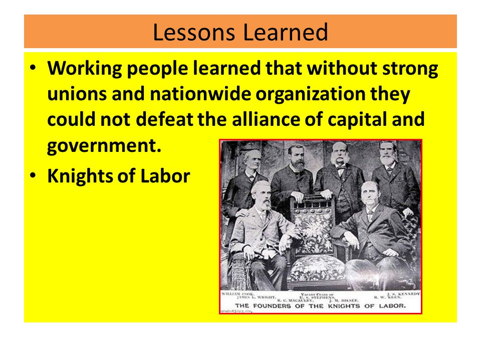 Lessons Learned Working people learned that without strong unions and nationwide organization they could not defeat the alliance of capital and government.