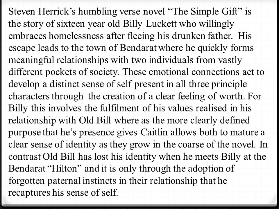 Steven Herrick's humbling verse novel The Simple Gift is the story of sixteen year old Billy Luckett who willingly embraces homelessness after fleeing his drunken father.