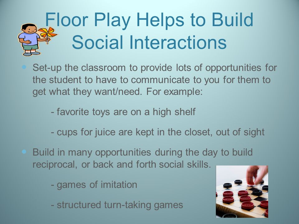 Floor Play Helps to Build Social Interactions Set-up the classroom to provide lots of opportunities for the student to have to communicate to you for them to get what they want/need.