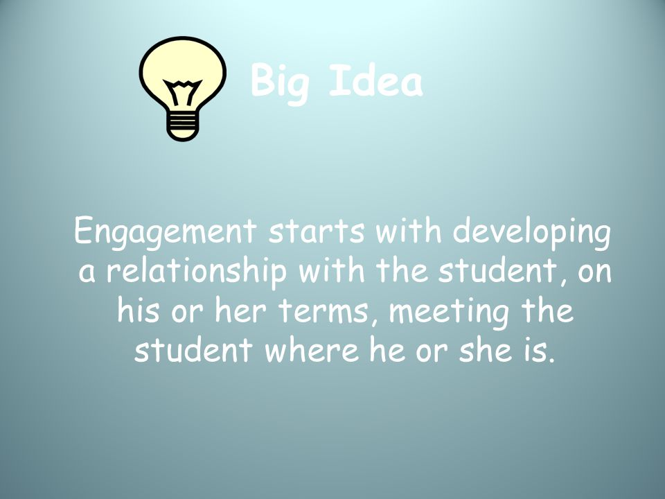Big Idea Engagement starts with developing a relationship with the student, on his or her terms, meeting the student where he or she is.