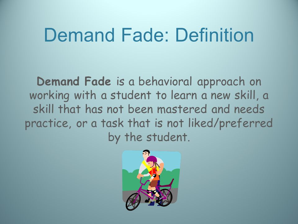 Demand Fade: Definition Demand Fade is a behavioral approach on working with a student to learn a new skill, a skill that has not been mastered and needs practice, or a task that is not liked/preferred by the student.