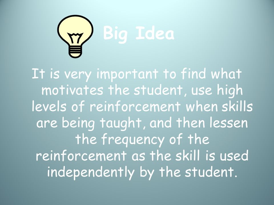 Big Idea It is very important to find what motivates the student, use high levels of reinforcement when skills are being taught, and then lessen the frequency of the reinforcement as the skill is used independently by the student.
