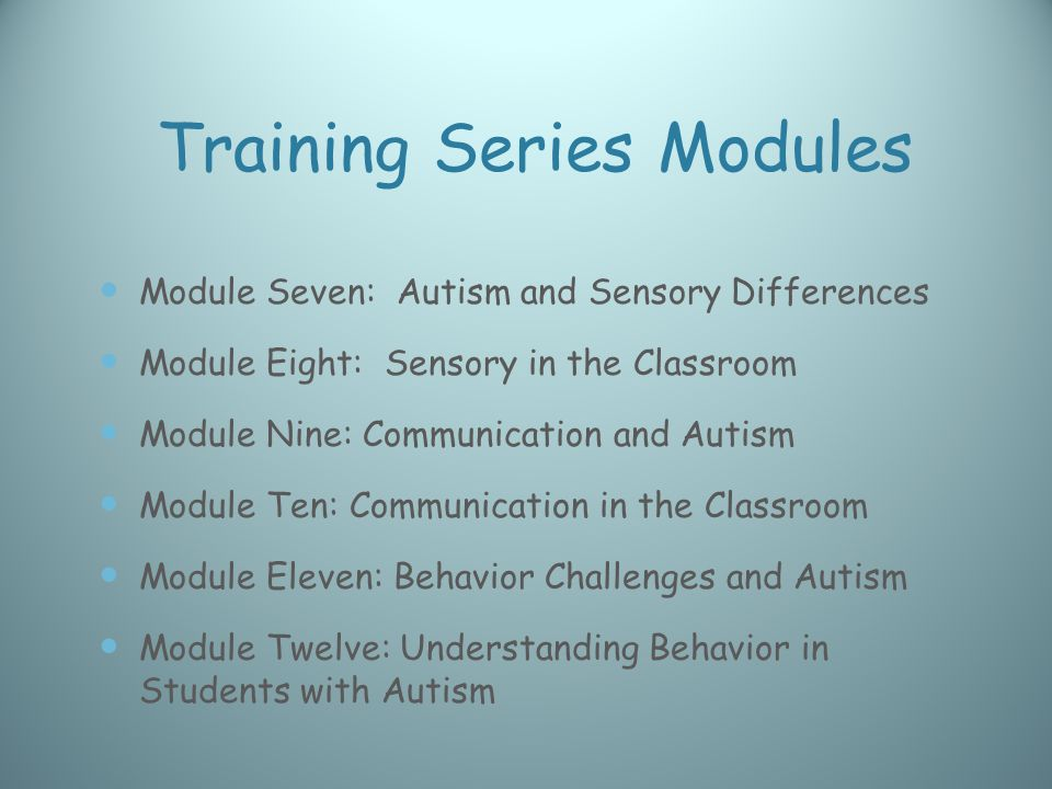 Training Series Modules Module Seven: Autism and Sensory Differences Module Eight: Sensory in the Classroom Module Nine: Communication and Autism Module Ten: Communication in the Classroom Module Eleven: Behavior Challenges and Autism Module Twelve: Understanding Behavior in Students with Autism