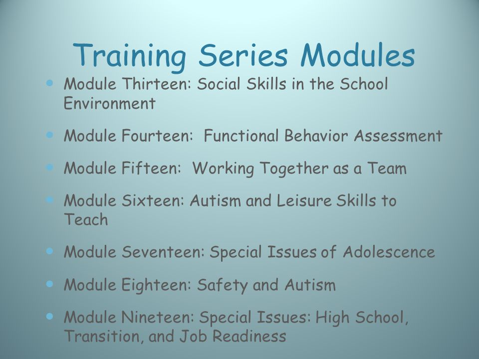 Training Series Modules Module Thirteen: Social Skills in the School Environment Module Fourteen: Functional Behavior Assessment Module Fifteen: Working Together as a Team Module Sixteen: Autism and Leisure Skills to Teach Module Seventeen: Special Issues of Adolescence Module Eighteen: Safety and Autism Module Nineteen: Special Issues: High School, Transition, and Job Readiness