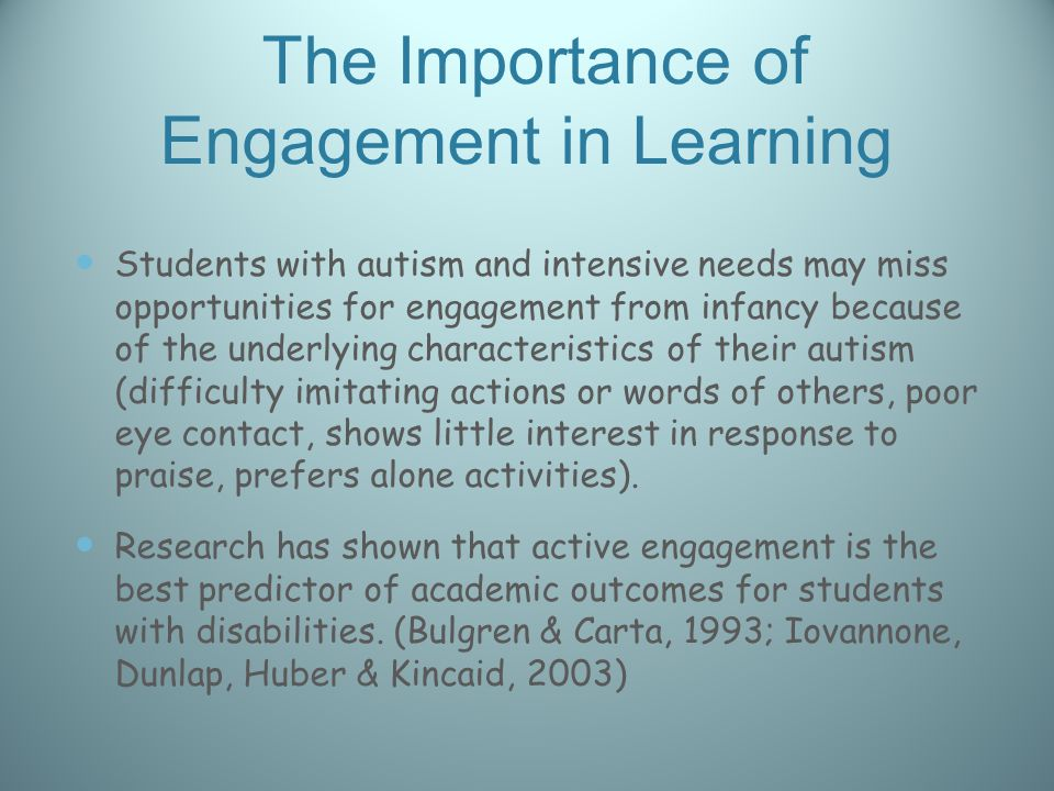 The Importance of Engagement in Learning Students with autism and intensive needs may miss opportunities for engagement from infancy because of the underlying characteristics of their autism (difficulty imitating actions or words of others, poor eye contact, shows little interest in response to praise, prefers alone activities).