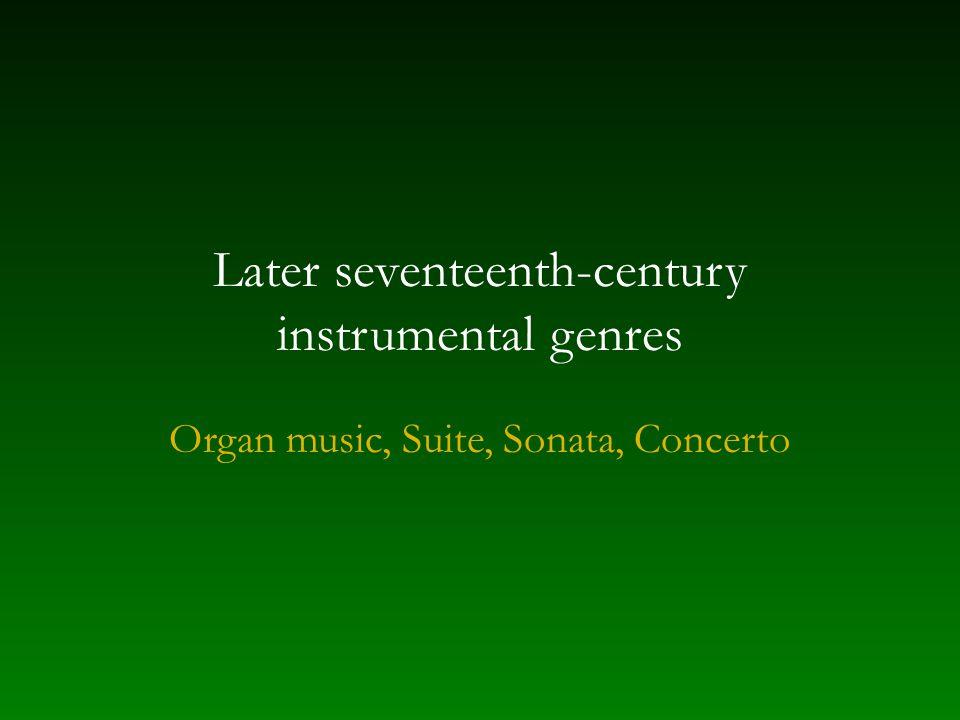 Later seventeenth-century instrumental genres Organ music, Suite, Sonata, Concerto