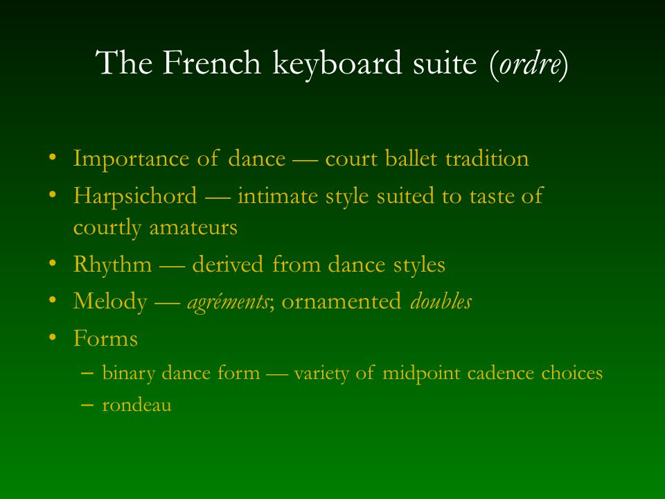 The French keyboard suite (ordre) Importance of dance — court ballet tradition Harpsichord — intimate style suited to taste of courtly amateurs Rhythm — derived from dance styles Melody — agréments; ornamented doubles Forms – binary dance form — variety of midpoint cadence choices – rondeau