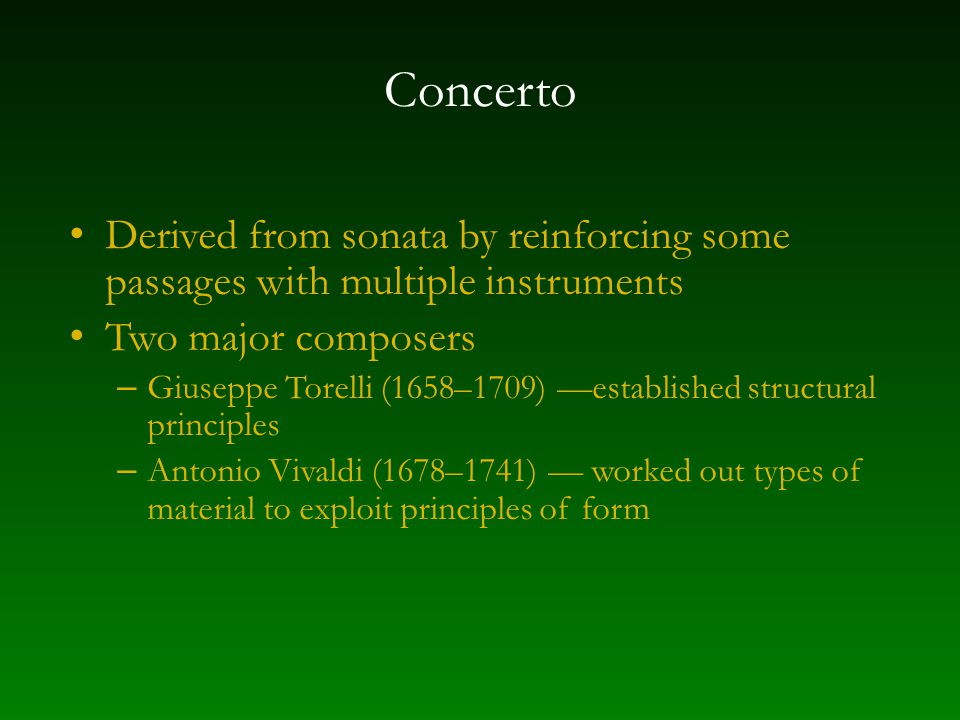 Concerto Derived from sonata by reinforcing some passages with multiple instruments Two major composers – Giuseppe Torelli (1658–1709) —established structural principles – Antonio Vivaldi (1678–1741) — worked out types of material to exploit principles of form
