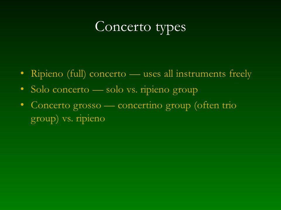 Concerto types Ripieno (full) concerto — uses all instruments freely Solo concerto — solo vs.