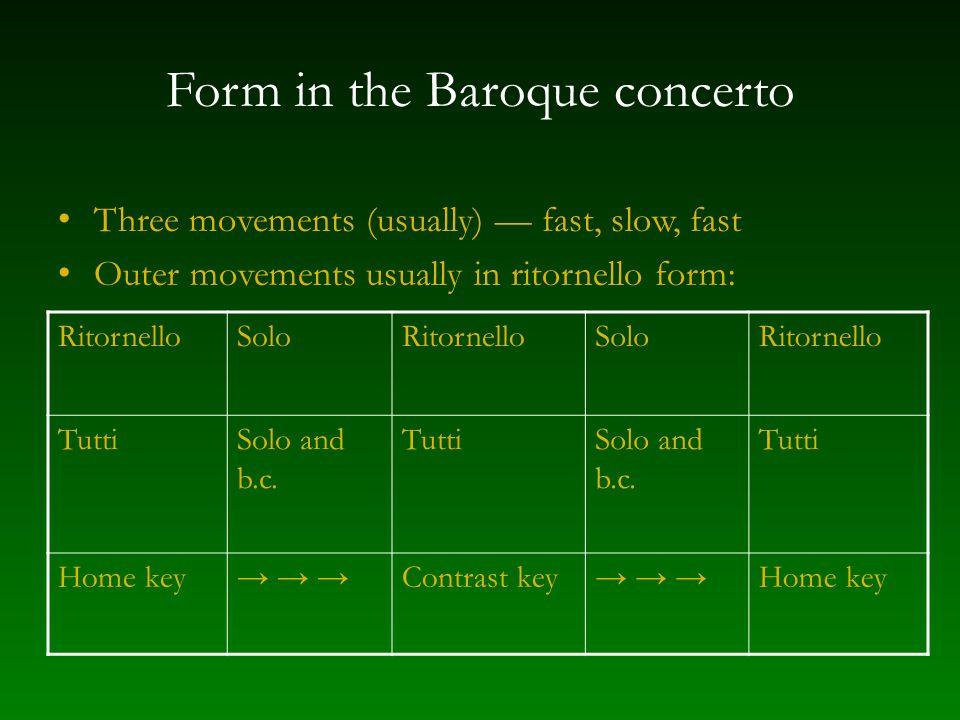 Form in the Baroque concerto Three movements (usually) — fast, slow, fast Outer movements usually in ritornello form: RitornelloSoloRitornelloSoloRitornello TuttiSolo and b.c.
