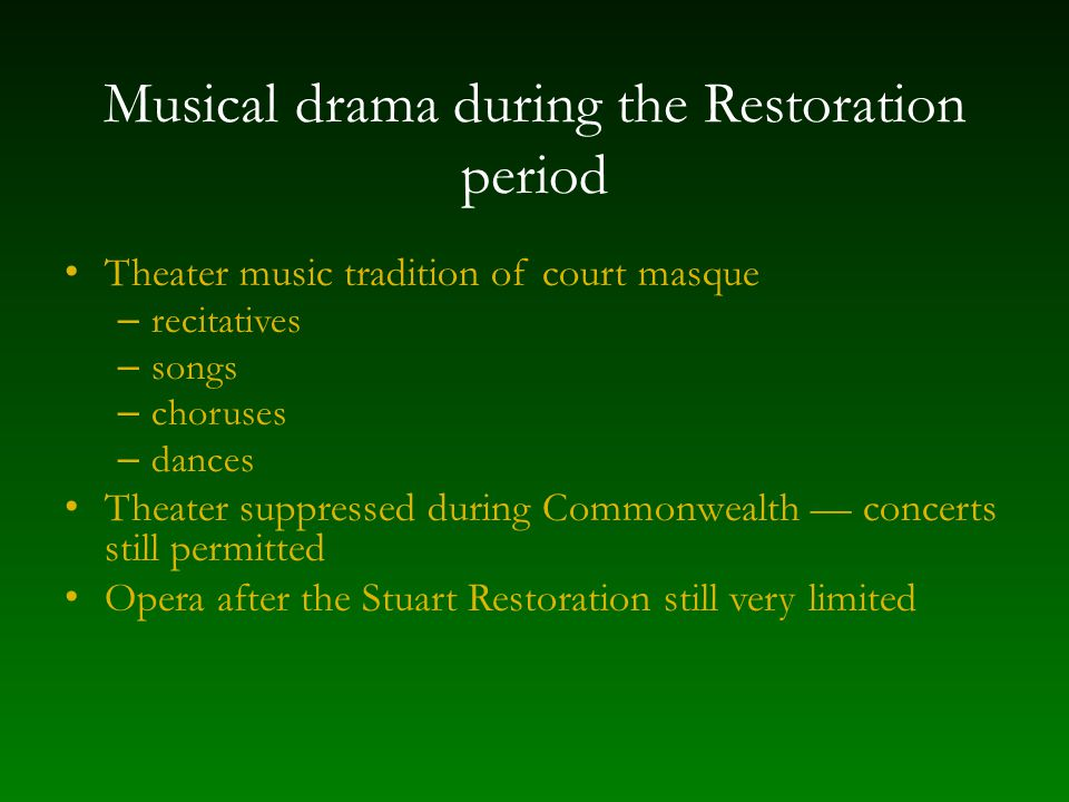 Musical drama during the Restoration period Theater music tradition of court masque – recitatives – songs – choruses – dances Theater suppressed during Commonwealth — concerts still permitted Opera after the Stuart Restoration still very limited