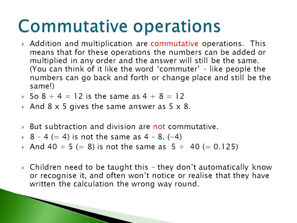  Addition and multiplication are commutative operations. This means that for these operations the numbers can be added or multiplied in any order and