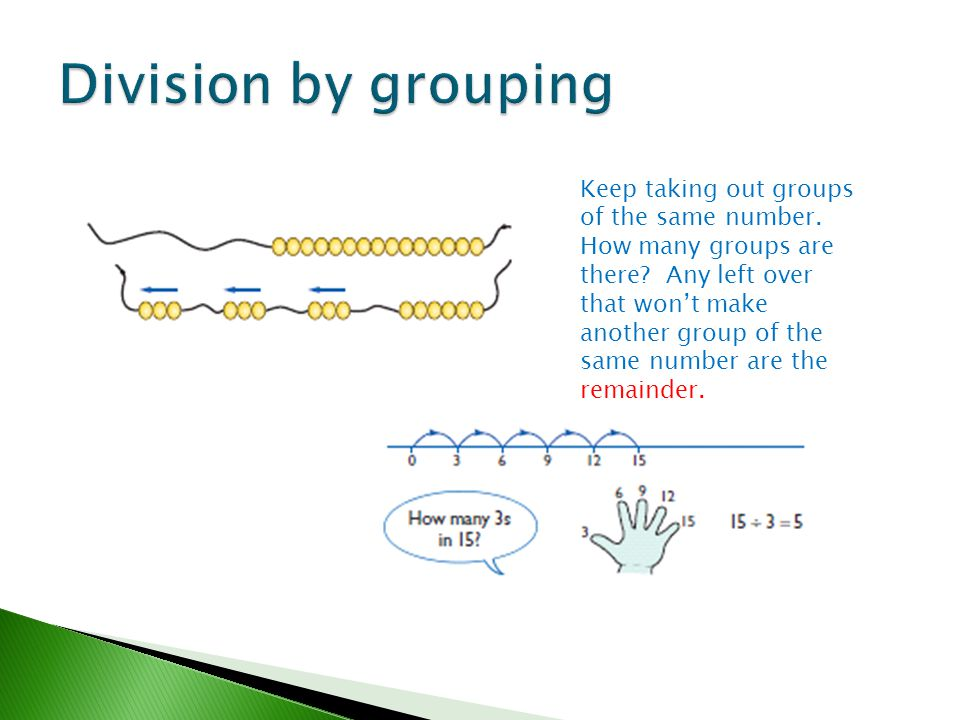 Keep taking out groups of the same number. How many groups are there? Any left over that won't make another group of the same number are the remainder