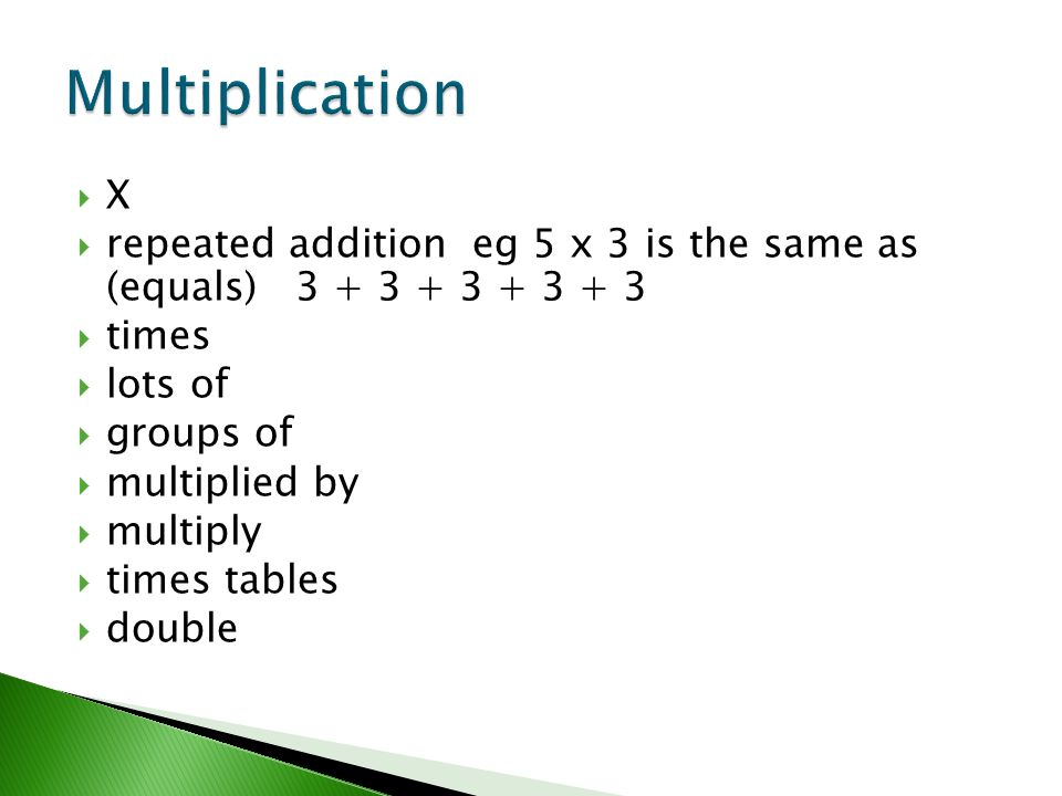  X  repeated addition eg 5 x 3 is the same as (equals) 3 + 3 + 3 + 3 + 3  times  lots of  groups of  multiplied by  multiply  times tables  d