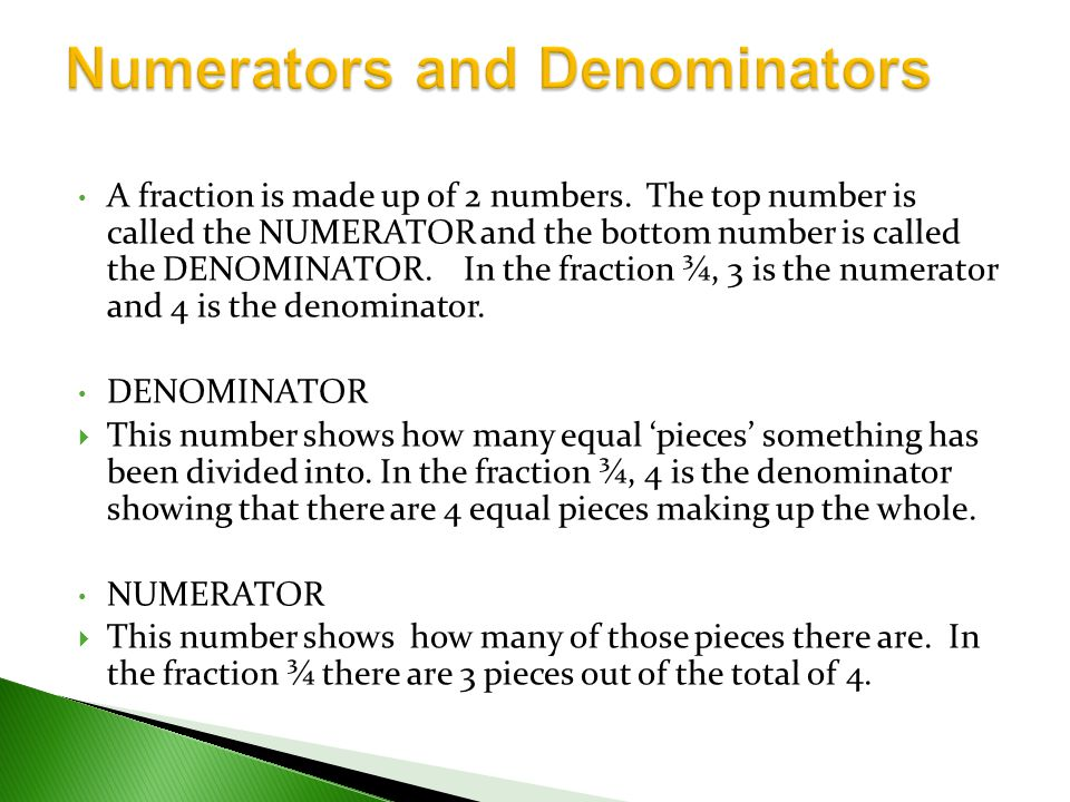 A fraction is made up of 2 numbers. The top number is called the NUMERATOR and the bottom number is called the DENOMINATOR. In the fraction ¾, 3 is th