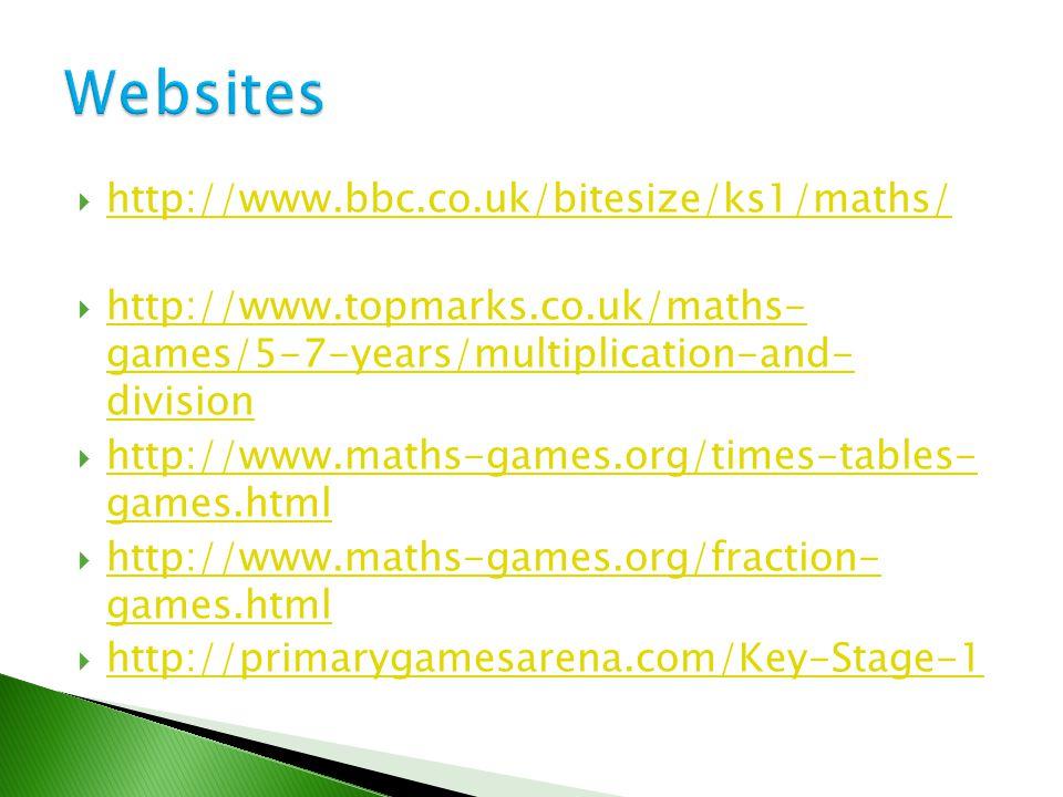  http://www.bbc.co.uk/bitesize/ks1/maths/ http://www.bbc.co.uk/bitesize/ks1/maths/  http://www.topmarks.co.uk/maths- games/5-7-years/multiplication-and- division http://www.topmarks.co.uk/maths- games/5-7-years/multiplication-and- division  http://www.maths-games.org/times-tables- games.html http://www.maths-games.org/times-tables- games.html  http://www.maths-games.org/fraction- games.html http://www.maths-games.org/fraction- games.html  http://primarygamesarena.com/Key-Stage-1 http://primarygamesarena.com/Key-Stage-1