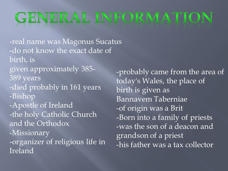 -real name was Magonus Sucatus -do not know the exact date of birth, is given approximately 385- 389 years -died probably in 161 years -Bishop -Apostle of Ireland -the holy Catholic Church and the Orthodox -Missionary -organizer of religious life in Ireland -probably came from the area of today s Wales, the place of birth is given as Bannavem Taberniae -of origin was a Brit -Born into a family of priests -was the son of a deacon and grandson of a priest -his father was a tax collector