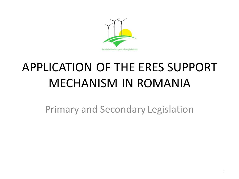APPLICATION OF THE ERES SUPPORT MECHANISM IN ROMANIA Primary and Secondary Legislation 1