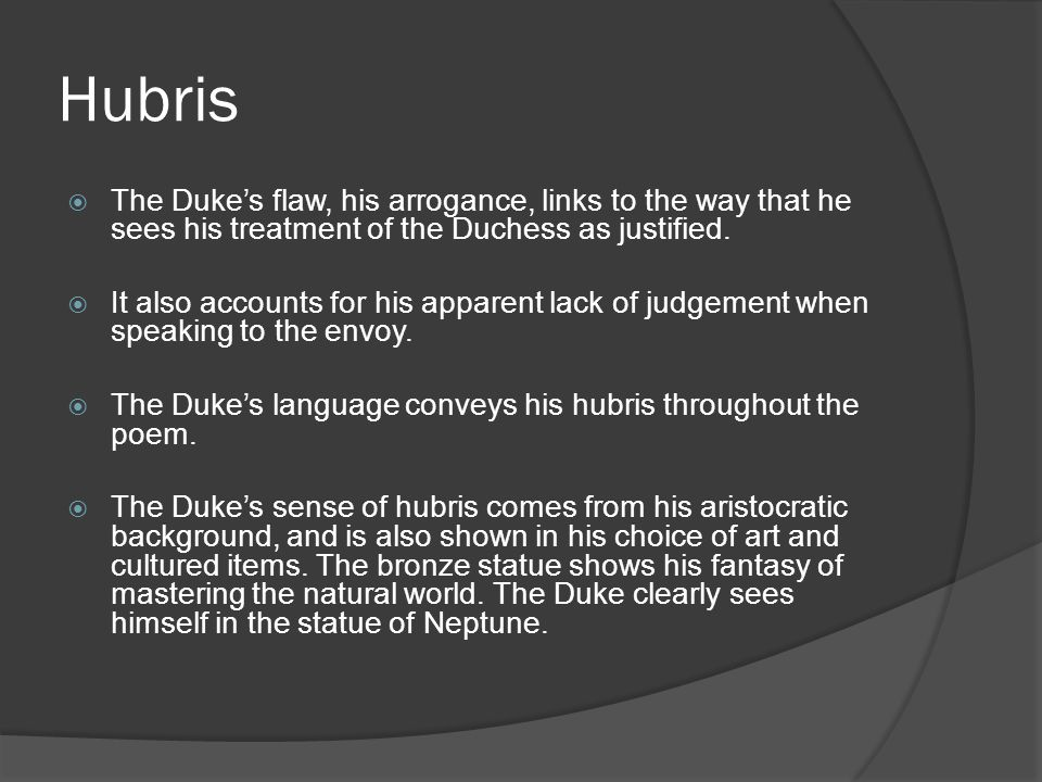 Hubris  The Duke's flaw, his arrogance, links to the way that he sees his treatment of the Duchess as justified.  It also accounts for his apparent