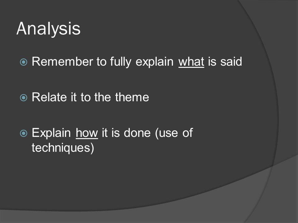 Analysis  Remember to fully explain what is said  Relate it to the theme  Explain how it is done (use of techniques)