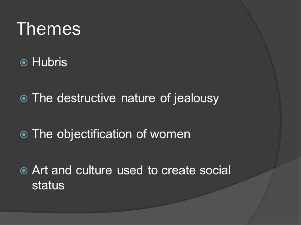 Themes  Hubris  The destructive nature of jealousy  The objectification of women  Art and culture used to create social status