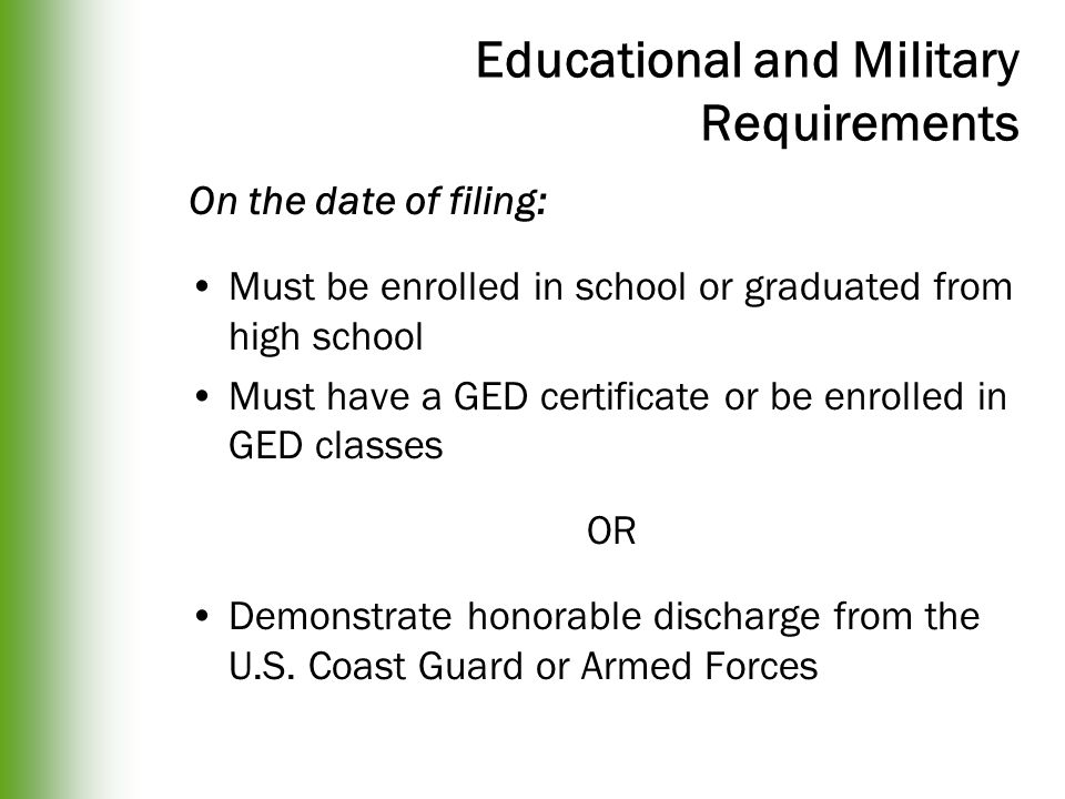 Educational and Military Requirements On the date of filing: Must be enrolled in school or graduated from high school Must have a GED certificate or be enrolled in GED classes OR Demonstrate honorable discharge from the U.S.