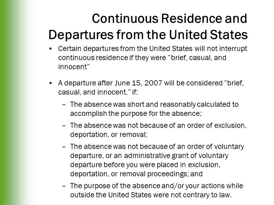 Continuous Residence and Departures from the United States Certain departures from the United States will not interrupt continuous residence if they were brief, casual, and innocent A departure after June 15, 2007 will be considered brief, casual, and innocent, if: –The absence was short and reasonably calculated to accomplish the purpose for the absence; –The absence was not because of an order of exclusion, deportation, or removal; –The absence was not because of an order of voluntary departure, or an administrative grant of voluntary departure before you were placed in exclusion, deportation, or removal proceedings; and –The purpose of the absence and/or your actions while outside the United States were not contrary to law.