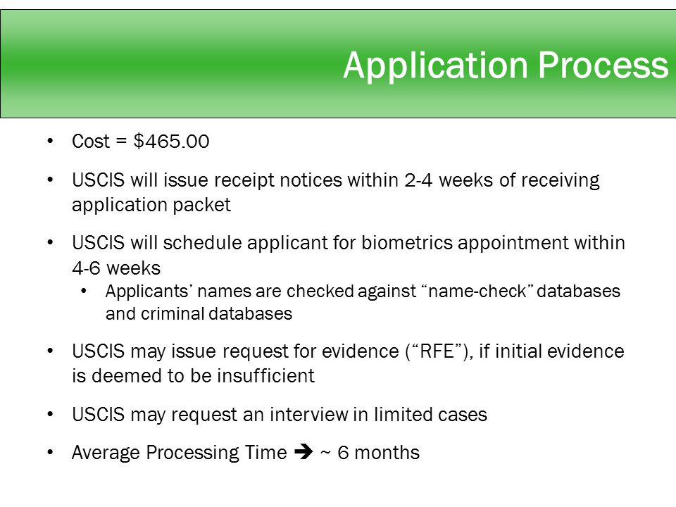 Application Process Cost = $465.00 USCIS will issue receipt notices within 2-4 weeks of receiving application packet USCIS will schedule applicant for biometrics appointment within 4-6 weeks Applicants' names are checked against name-check databases and criminal databases USCIS may issue request for evidence ( RFE ), if initial evidence is deemed to be insufficient USCIS may request an interview in limited cases Average Processing Time  ~ 6 months