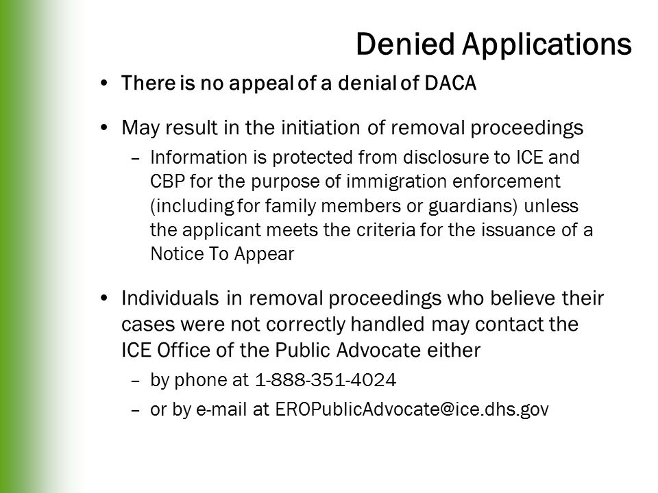 Denied Applications There is no appeal of a denial of DACA May result in the initiation of removal proceedings –Information is protected from disclosure to ICE and CBP for the purpose of immigration enforcement (including for family members or guardians) unless the applicant meets the criteria for the issuance of a Notice To Appear Individuals in removal proceedings who believe their cases were not correctly handled may contact the ICE Office of the Public Advocate either –by phone at 1-888-351-4024 –or by e-mail at EROPublicAdvocate@ice.dhs.gov