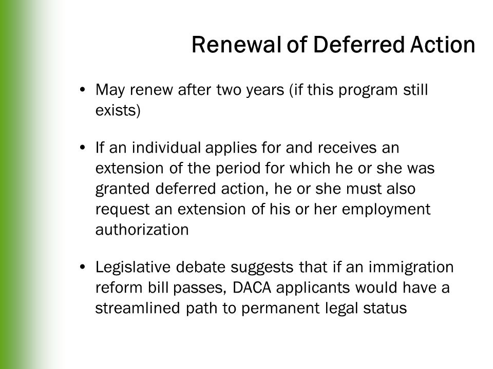 Renewal of Deferred Action May renew after two years (if this program still exists) If an individual applies for and receives an extension of the period for which he or she was granted deferred action, he or she must also request an extension of his or her employment authorization Legislative debate suggests that if an immigration reform bill passes, DACA applicants would have a streamlined path to permanent legal status