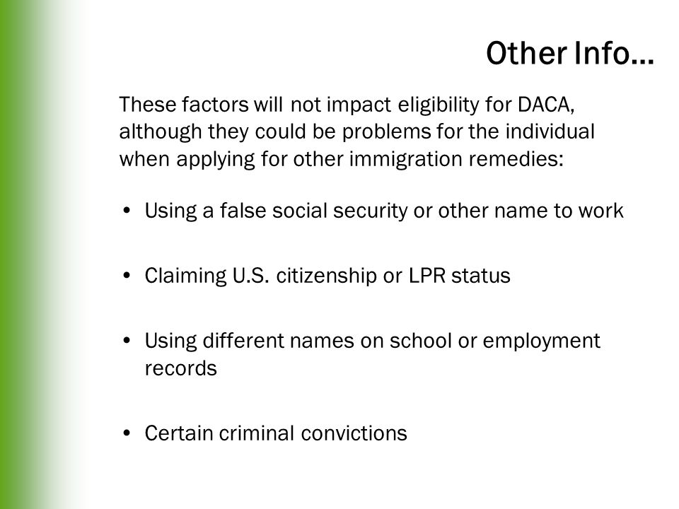 Other Info… These factors will not impact eligibility for DACA, although they could be problems for the individual when applying for other immigration remedies: Using a false social security or other name to work Claiming U.S.