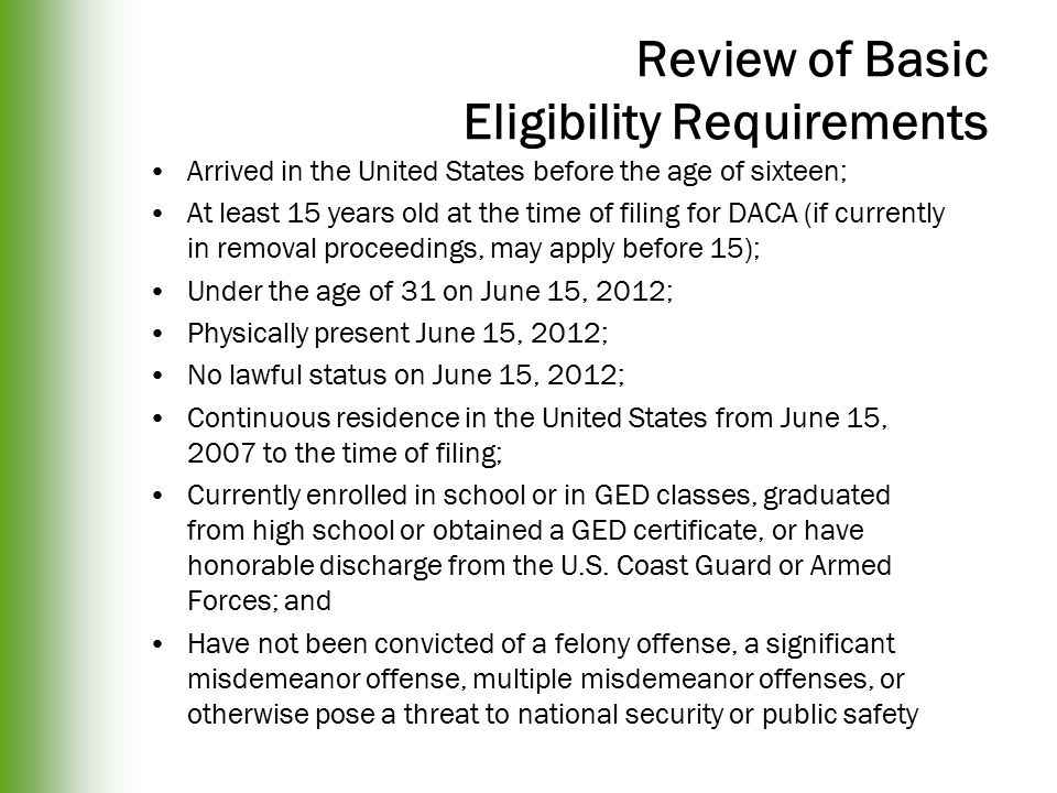 Review of Basic Eligibility Requirements Arrived in the United States before the age of sixteen; At least 15 years old at the time of filing for DACA (if currently in removal proceedings, may apply before 15); Under the age of 31 on June 15, 2012; Physically present June 15, 2012; No lawful status on June 15, 2012; Continuous residence in the United States from June 15, 2007 to the time of filing; Currently enrolled in school or in GED classes, graduated from high school or obtained a GED certificate, or have honorable discharge from the U.S.
