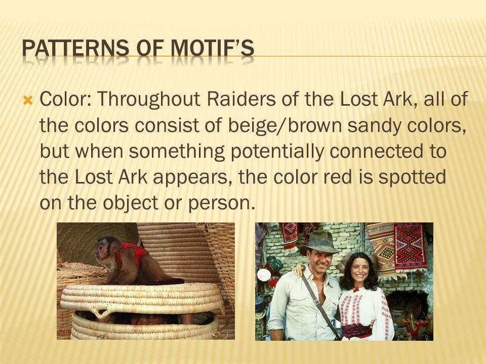  Color: Throughout Raiders of the Lost Ark, all of the colors consist of beige/brown sandy colors, but when something potentially connected to the Lost Ark appears, the color red is spotted on the object or person.
