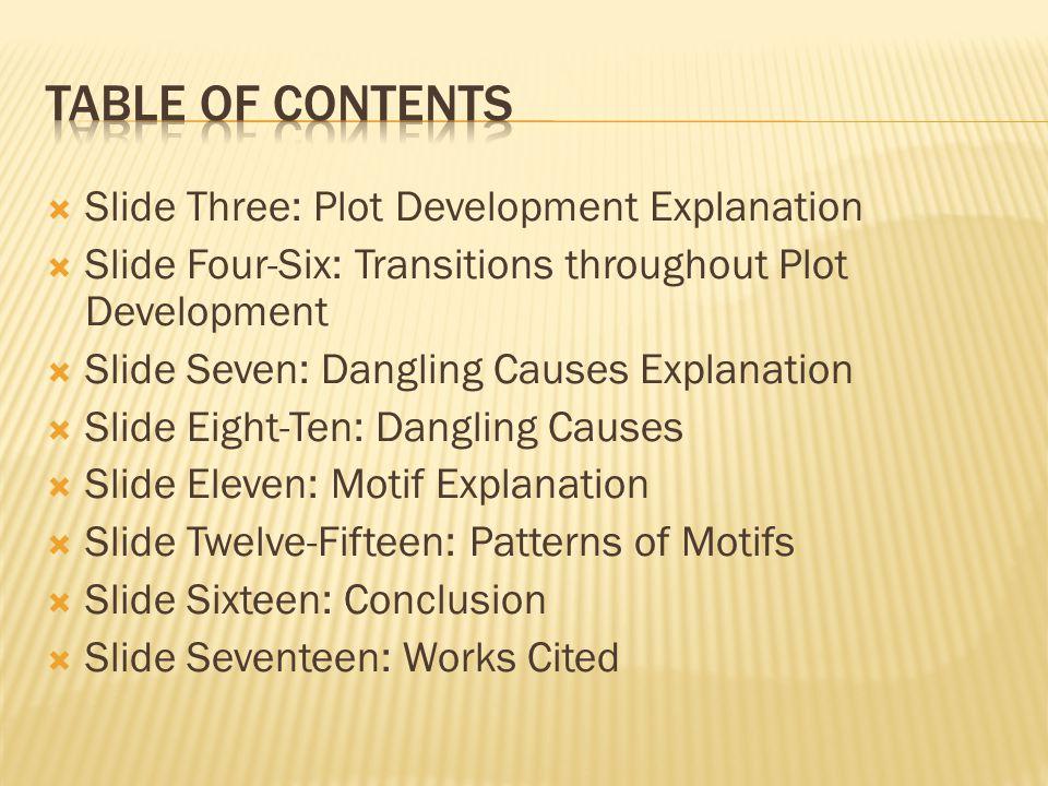  Slide Three: Plot Development Explanation  Slide Four-Six: Transitions throughout Plot Development  Slide Seven: Dangling Causes Explanation  Slide Eight-Ten: Dangling Causes  Slide Eleven: Motif Explanation  Slide Twelve-Fifteen: Patterns of Motifs  Slide Sixteen: Conclusion  Slide Seventeen: Works Cited