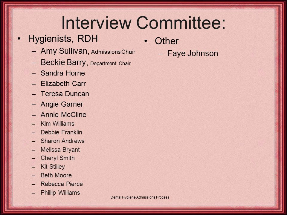 Interview Committee: Hygienists, RDH –Amy Sullivan, Admissions Chair –Beckie Barry, Department Chair –Sandra Horne –Elizabeth Carr –Teresa Duncan –Angie Garner –Annie McCline –Kim Williams –Debbie Franklin –Sharon Andrews –Melissa Bryant –Cheryl Smith –Kit Stilley –Beth Moore –Rebecca Pierce –Phillip Williams Other –Faye Johnson