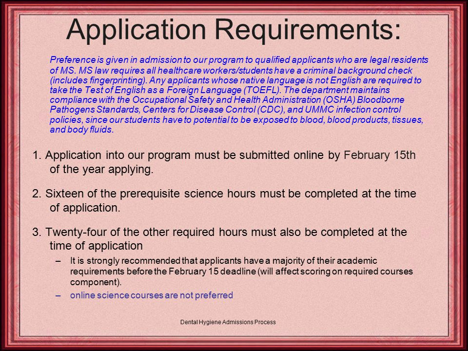 Dental Hygiene Admissions Process Applicant Requirements: Complete a minimum of 57 semester hours of academic credit from an accredited institution of higher learning.