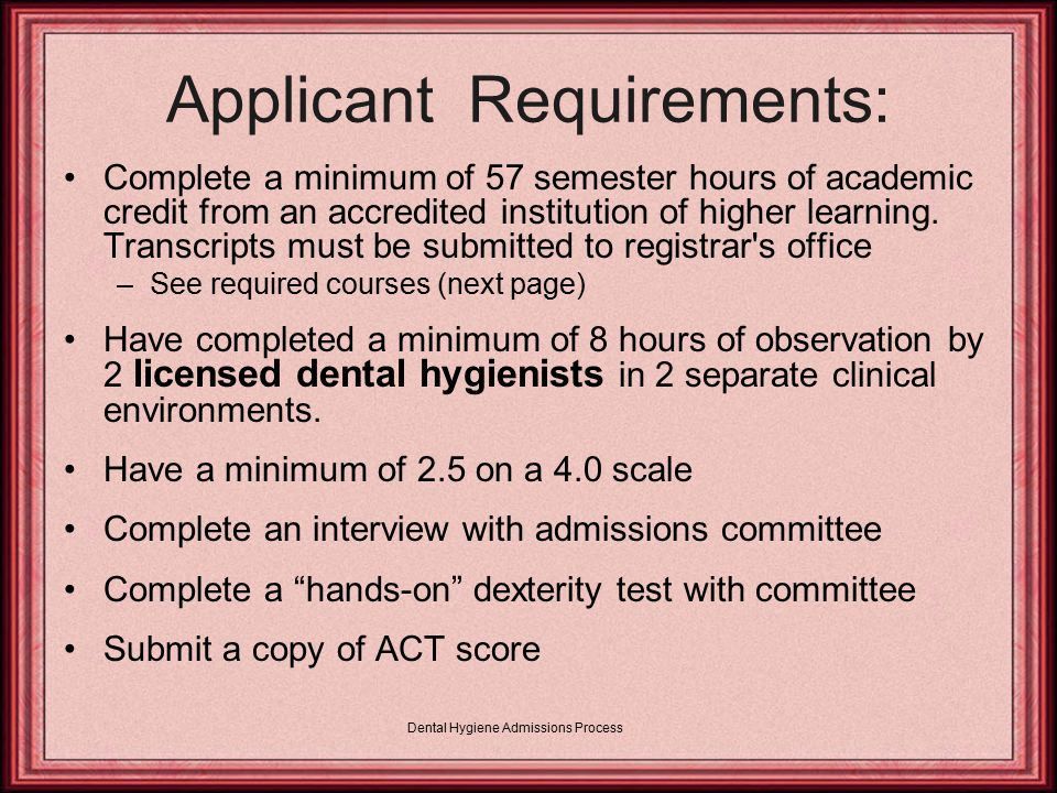 Dental Hygiene Admissions Process Required Courses: REQUIRED COURSESNumber of Courses Hours English Composition26 Humanities26 Anatomy & Physiology w/Lab*28 Chemistry w/Lab**28 Microbiology w/Lab14 General Biology or Zoology w/Lab14 College Algebra13 Fine Arts13 Speech13 General Psychology13 Intro to Sociology13 Nutrition13 Abnormal, Child, Adolescent, Education, or 13 Developmental Psychology __ 57 For Questions concerning substitution of classes, please contact Christi Hardy in the Registrar's office: 601-815-9310 * One course in anatomy plus one course in physiology or anatomy and physiology combined for two courses.