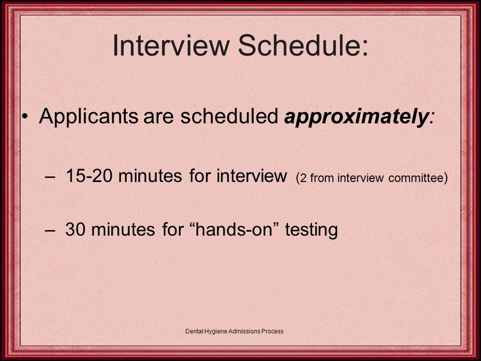 Dental Hygiene Admissions Process Interview Schedule: Applicants are scheduled approximately: – 15-20 minutes for interview ( 2 from interview committee ) – 30 minutes for hands-on testing