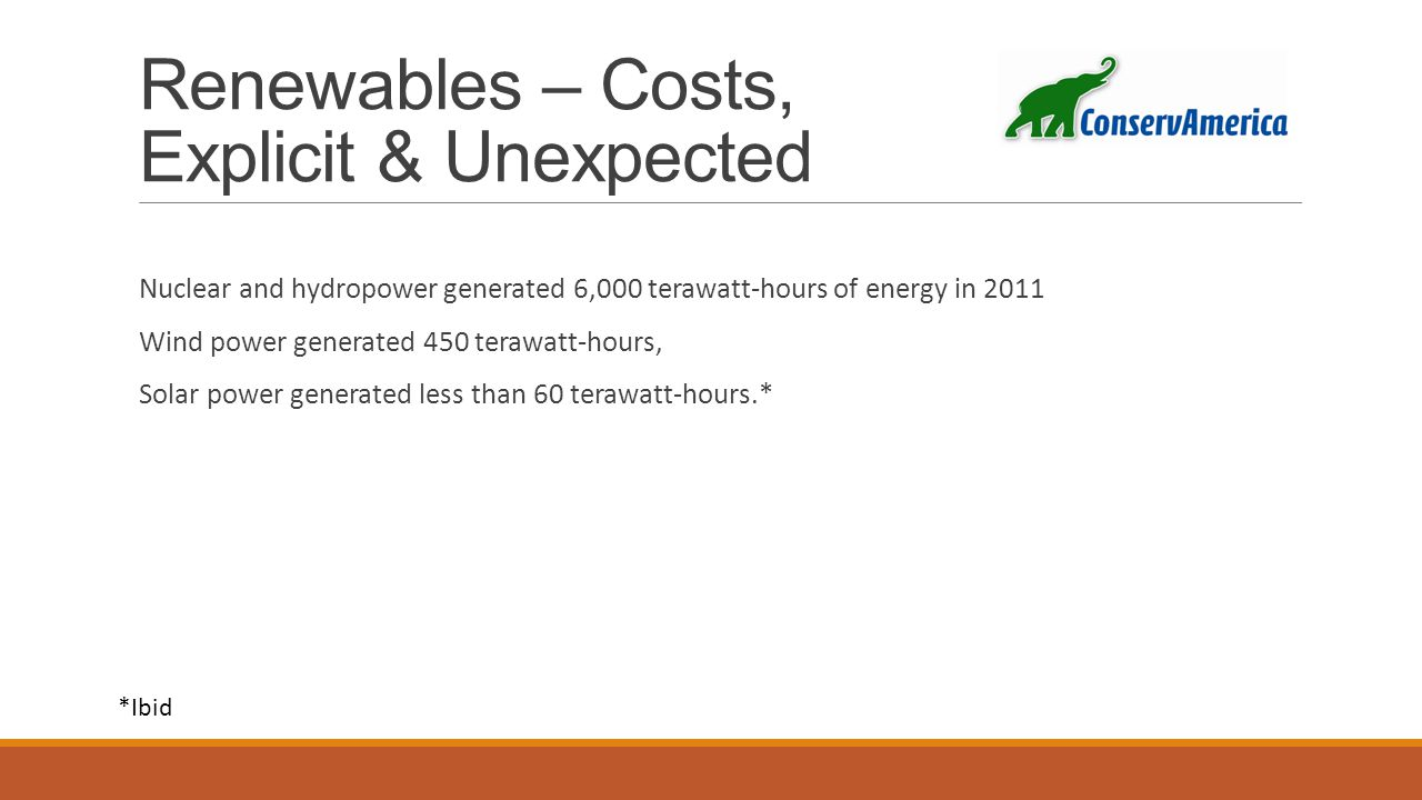 Renewables – Costs, Explicit & Unexpected Nuclear and hydropower generated 6,000 terawatt-hours of energy in 2011 Wind power generated 450 terawatt-hours, Solar power generated less than 60 terawatt-hours.* *Ibid