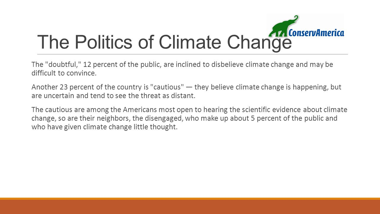 The Politics of Climate Change The doubtful, 12 percent of the public, are inclined to disbelieve climate change and may be difficult to convince.