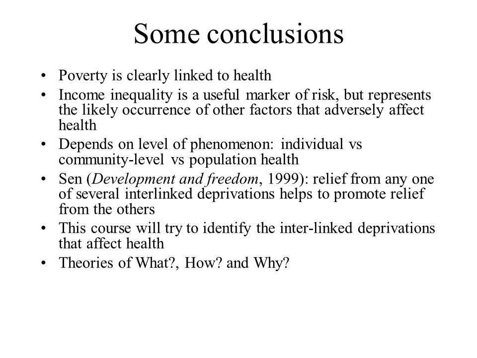 Some conclusions Poverty is clearly linked to health Income inequality is a useful marker of risk, but represents the likely occurrence of other factors that adversely affect health Depends on level of phenomenon: individual vs community-level vs population health Sen (Development and freedom, 1999): relief from any one of several interlinked deprivations helps to promote relief from the others This course will try to identify the inter-linked deprivations that affect health Theories of What , How.