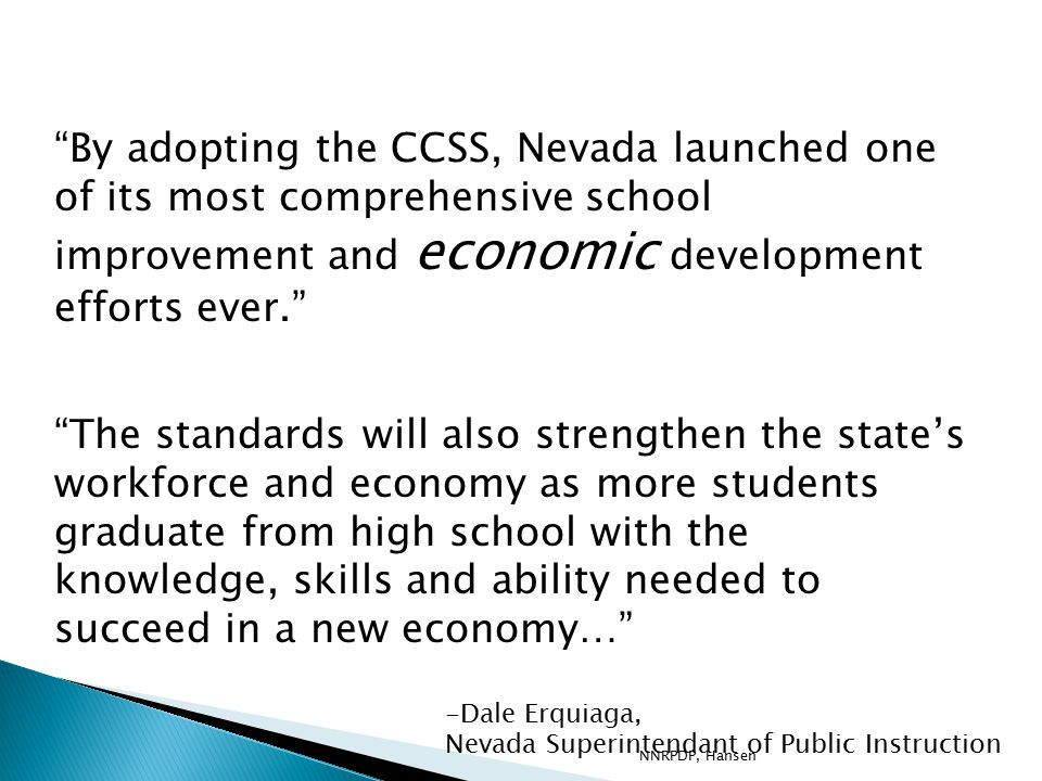 By adopting the CCSS, Nevada launched one of its most comprehensive school improvement and economic development efforts ever. The standards will also strengthen the state's workforce and economy as more students graduate from high school with the knowledge, skills and ability needed to succeed in a new economy… -Dale Erquiaga, Nevada Superintendant of Public Instruction NNRPDP, Hansen