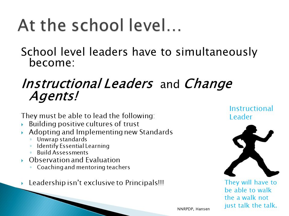 School level leaders have to simultaneously become: Instructional Leaders and Change Agents.