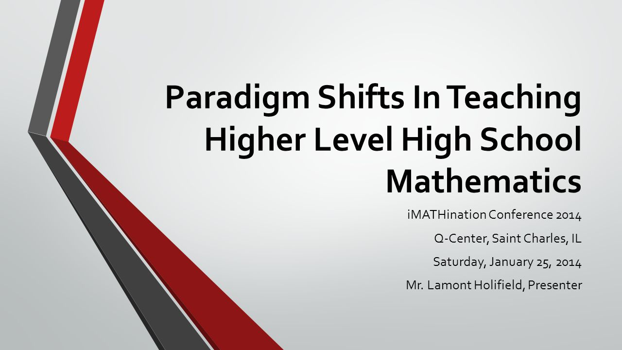 Paradigm Shifts In Teaching Higher Level High School Mathematics iMATHination Conference 2014 Q-Center, Saint Charles, IL Saturday, January 25, 2014 M