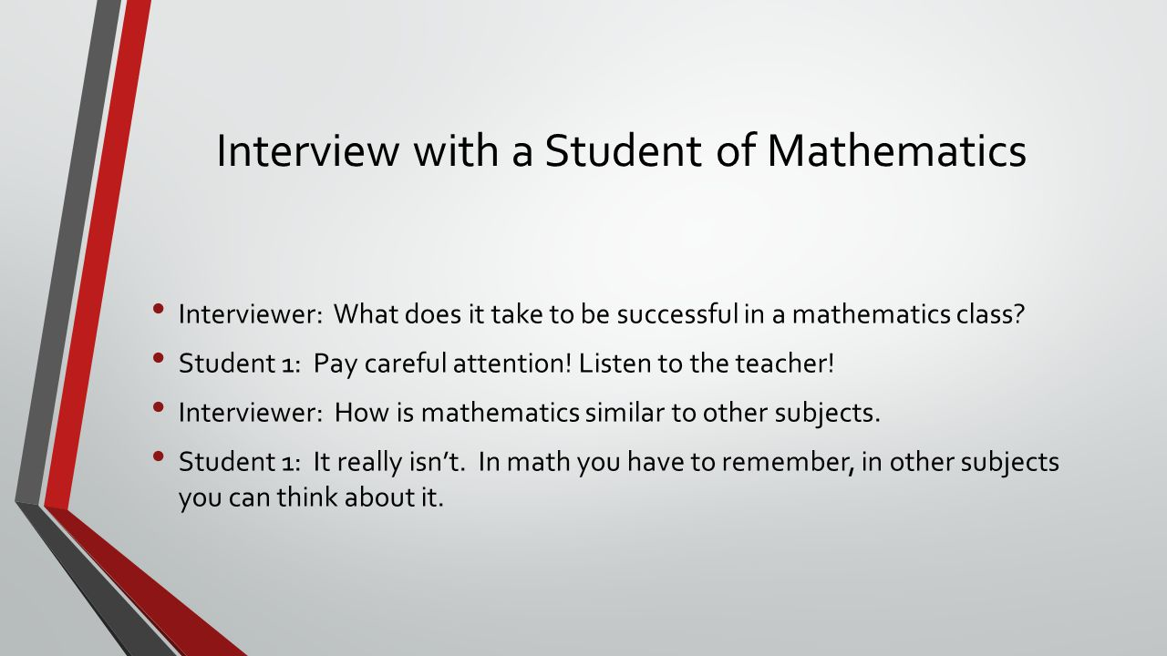 Interview with a Student of Mathematics Interviewer: What does it take to be successful in a mathematics class.