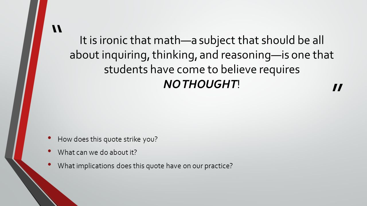""" "" It is ironic that math—a subject that should be all about inquiring, thinking, and reasoning—is one that students have come to believe requires NO"