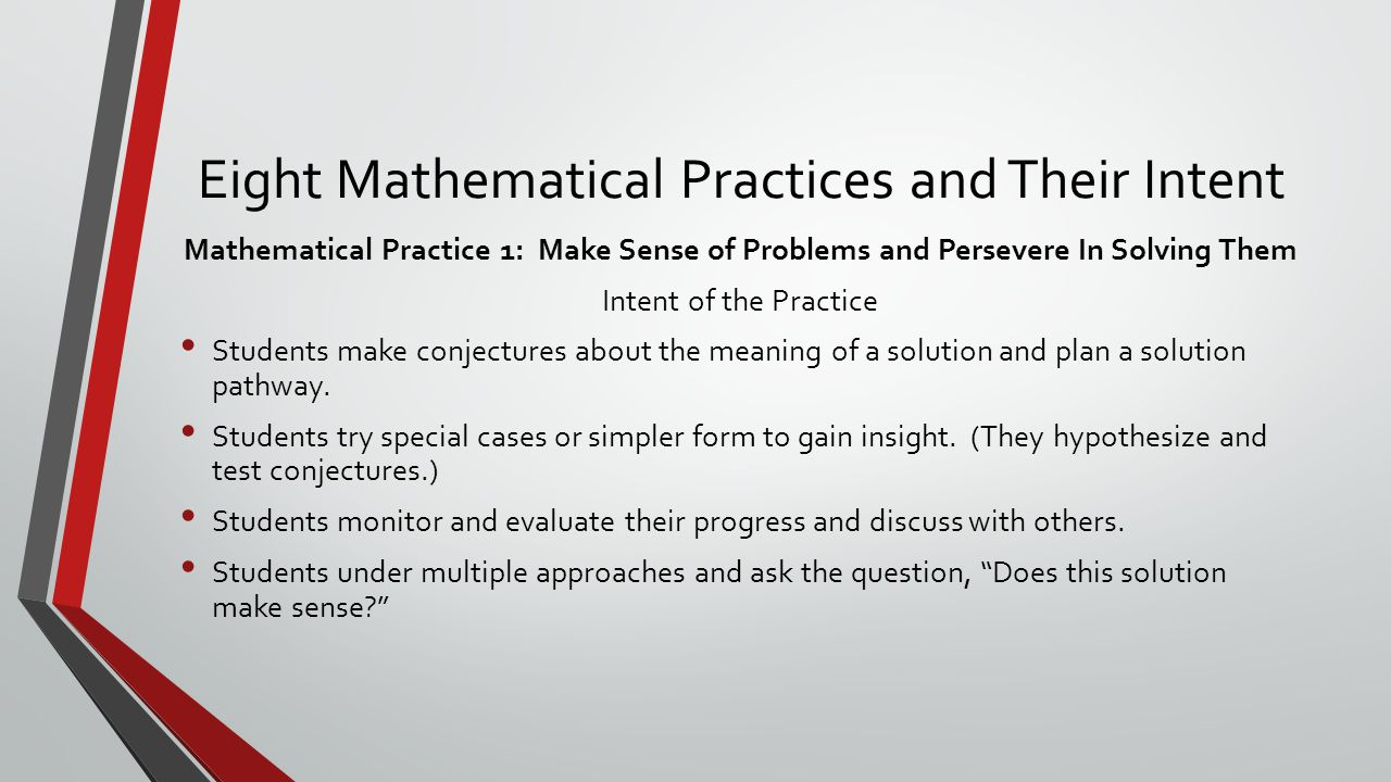 Eight Mathematical Practices and Their Intent Mathematical Practice 1: Make Sense of Problems and Persevere In Solving Them Intent of the Practice Students make conjectures about the meaning of a solution and plan a solution pathway.