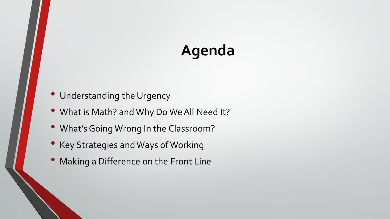 Agenda Understanding the Urgency What is Math? and Why Do We All Need It? What's Going Wrong In the Classroom? Key Strategies and Ways of Working Maki