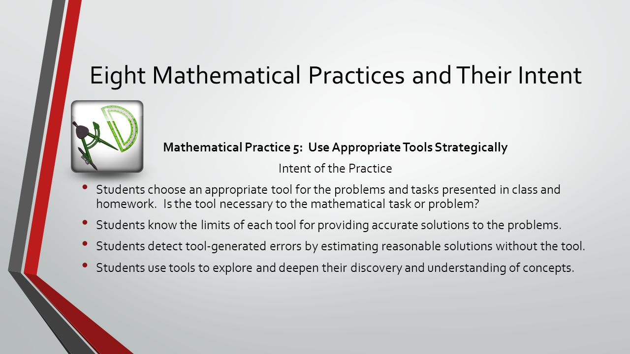 Eight Mathematical Practices and Their Intent Mathematical Practice 5: Use Appropriate Tools Strategically Intent of the Practice Students choose an appropriate tool for the problems and tasks presented in class and homework.