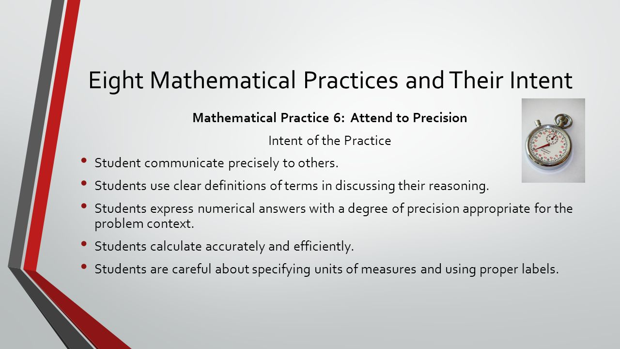 Eight Mathematical Practices and Their Intent Mathematical Practice 6: Attend to Precision Intent of the Practice Student communicate precisely to others.
